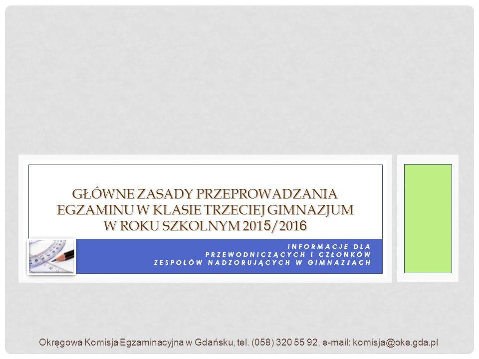 INFORMACJE DLA PRZEWODNICZĄCYCH I CZŁONKÓW ZESPOŁÓW NADZORUJĄCYCH W GIMNAZJACH GŁÓWNE ZASADY PRZEPROWADZANIA EGZAMINU W KLASIE TRZECIEJ GIMNAZJUM W ROKU SZKOLNYM 2015/2016 Okręgowa Komisja Egzaminacyjna w Gdańsku, tel.