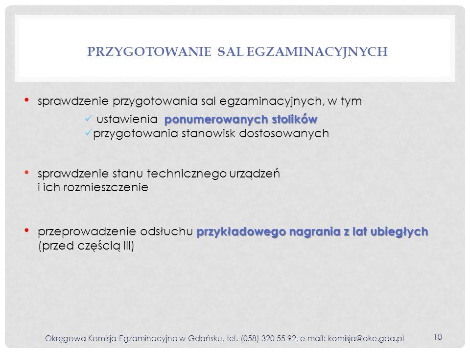 PRZYGOTOWANIE SAL EGZAMINACYJNYCH sprawdzenie przygotowania sal egzaminacyjnych, w tym ponumerowanych stolików ustawienia ponumerowanych stolików przygotowania stanowisk dostosowanych sprawdzenie stanu technicznego urządzeń i ich rozmieszczenie przykładowego nagrania z lat ubiegłych przeprowadzenie odsłuchu przykładowego nagrania z lat ubiegłych (przed częścią III) 10 Okręgowa Komisja Egzaminacyjna w Gdańsku, tel.