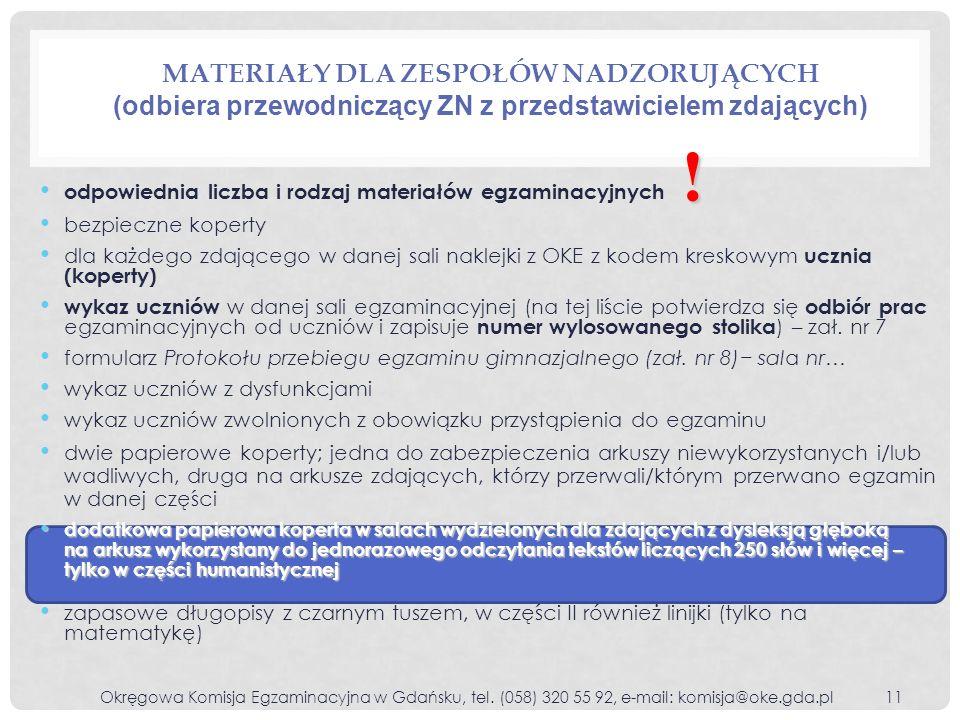 MATERIAŁY DLA ZESPOŁÓW NADZORUJĄCYCH (odbiera przewodniczący ZN z przedstawicielem zdających) o dpowiednia liczba i rodzaj materiałów egzaminacyjnych b ezpieczne koperty d la każdego zdającego w danej sali naklejki z OKE z kodem kreskowym ucznia (koperty) w ykaz uczniów w danej sali egzaminacyjnej (na tej liście potwierdza się odbiór prac egzaminacyjnych od uczniów i zapisuje numer wylosowanego stolika ) – zał.