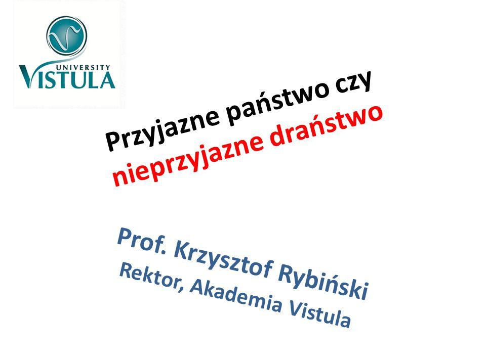 Przyjazne państwo czy nieprzyjazne draństwo Prof. Krzysztof Rybiński Rektor, Akademia Vistula