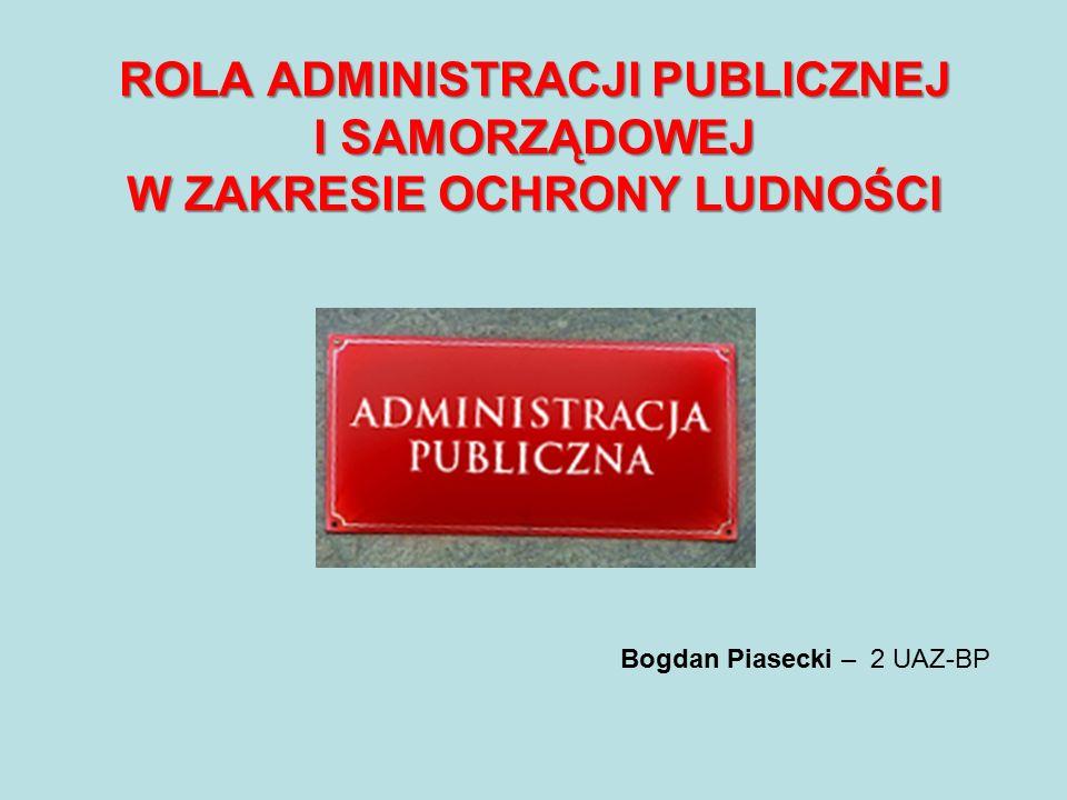 ROLA ADMINISTRACJI PUBLICZNEJ I SAMORZĄDOWEJ W ZAKRESIE OCHRONY LUDNOŚCI Bogdan Piasecki – 2 UAZ-BP
