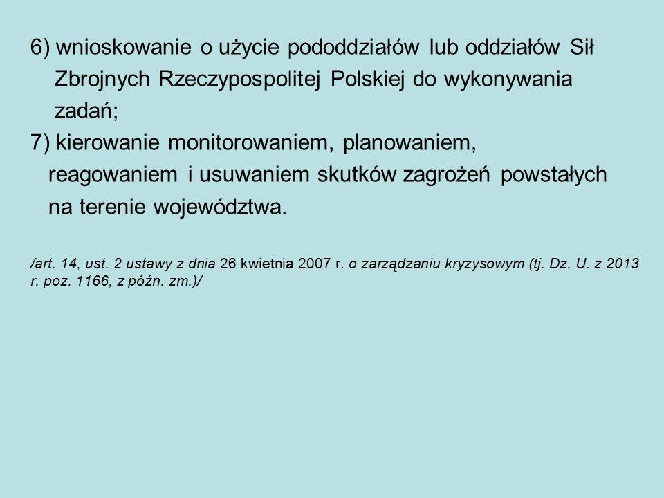 6) wnioskowanie o użycie pododdziałów lub oddziałów Sił Zbrojnych Rzeczypospolitej Polskiej do wykonywania zadań; 7) kierowanie monitorowaniem, planowaniem, reagowaniem i usuwaniem skutków zagrożeń powstałych na terenie województwa.