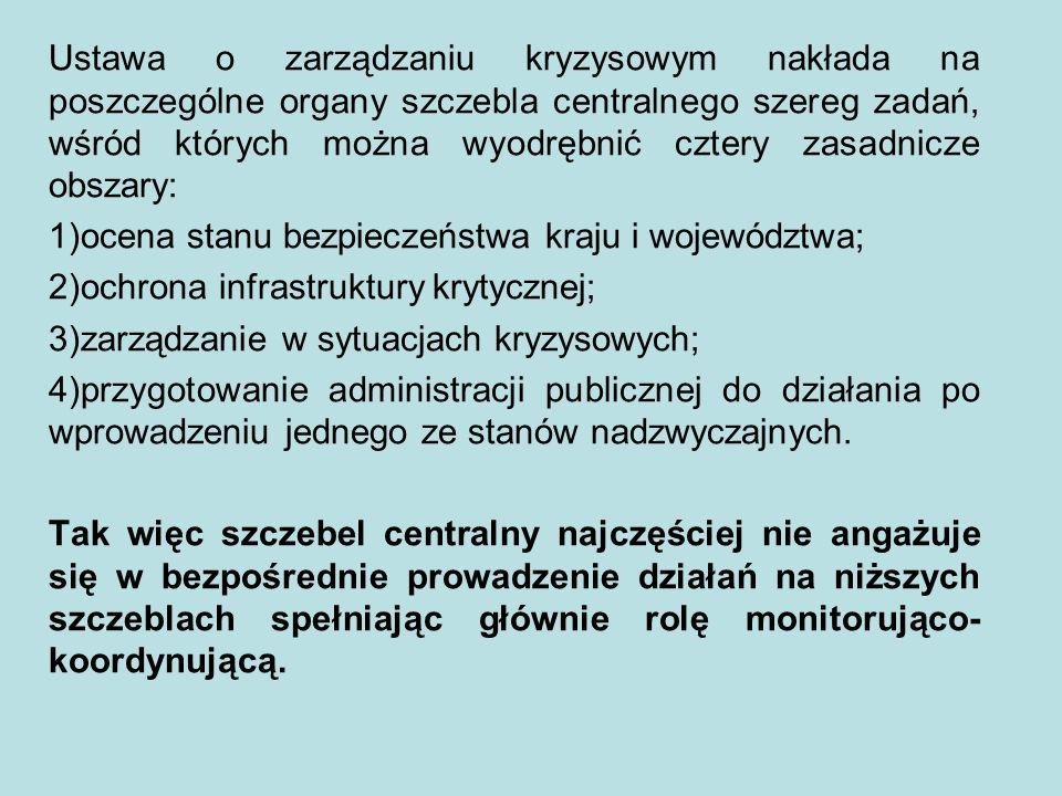 Ustawa o zarządzaniu kryzysowym nakłada na poszczególne organy szczebla centralnego szereg zadań, wśród których można wyodrębnić cztery zasadnicze obszary: 1)ocena stanu bezpieczeństwa kraju i województwa; 2)ochrona infrastruktury krytycznej; 3)zarządzanie w sytuacjach kryzysowych; 4)przygotowanie administracji publicznej do działania po wprowadzeniu jednego ze stanów nadzwyczajnych.