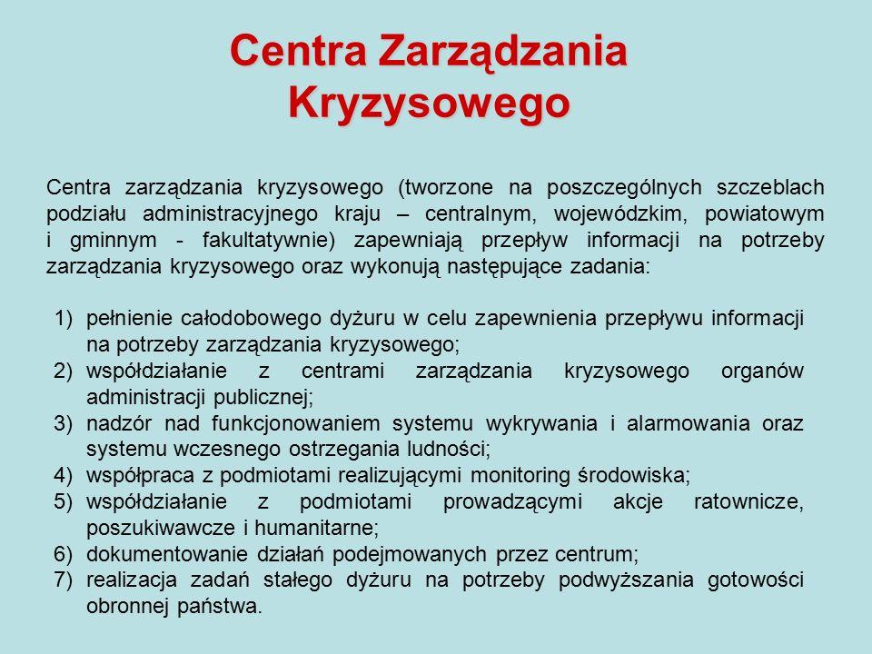 Centra zarządzania kryzysowego (tworzone na poszczególnych szczeblach podziału administracyjnego kraju – centralnym, wojewódzkim, powiatowym i gminnym - fakultatywnie) zapewniają przepływ informacji na potrzeby zarządzania kryzysowego oraz wykonują następujące zadania: 1)pełnienie całodobowego dyżuru w celu zapewnienia przepływu informacji na potrzeby zarządzania kryzysowego; 2)współdziałanie z centrami zarządzania kryzysowego organów administracji publicznej; 3)nadzór nad funkcjonowaniem systemu wykrywania i alarmowania oraz systemu wczesnego ostrzegania ludności; 4)współpraca z podmiotami realizującymi monitoring środowiska; 5)współdziałanie z podmiotami prowadzącymi akcje ratownicze, poszukiwawcze i humanitarne; 6)dokumentowanie działań podejmowanych przez centrum; 7)realizacja zadań stałego dyżuru na potrzeby podwyższania gotowości obronnej państwa.