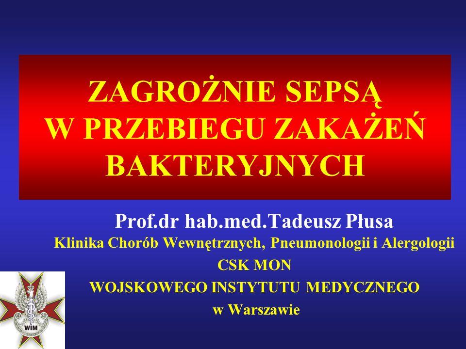 ZAGROŻNIE SEPSĄ W PRZEBIEGU ZAKAŻEŃ BAKTERYJNYCH Prof.dr hab.med.Tadeusz Płusa Klinika Chorób Wewnętrznych, Pneumonologii i Alergologii CSK MON WOJSKOWEGO INSTYTUTU MEDYCZNEGO w Warszawie