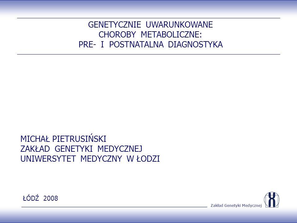 Zakład Genetyki Medycznej GENETYCZNIE UWARUNKOWANE CHOROBY METABOLICZNE: PRE- I POSTNATALNA DIAGNOSTYKA MICHAŁ PIETRUSIŃSKI ZAKŁAD GENETYKI MEDYCZNEJ UNIWERSYTET MEDYCZNY W ŁODZI ŁÓDŹ 2008