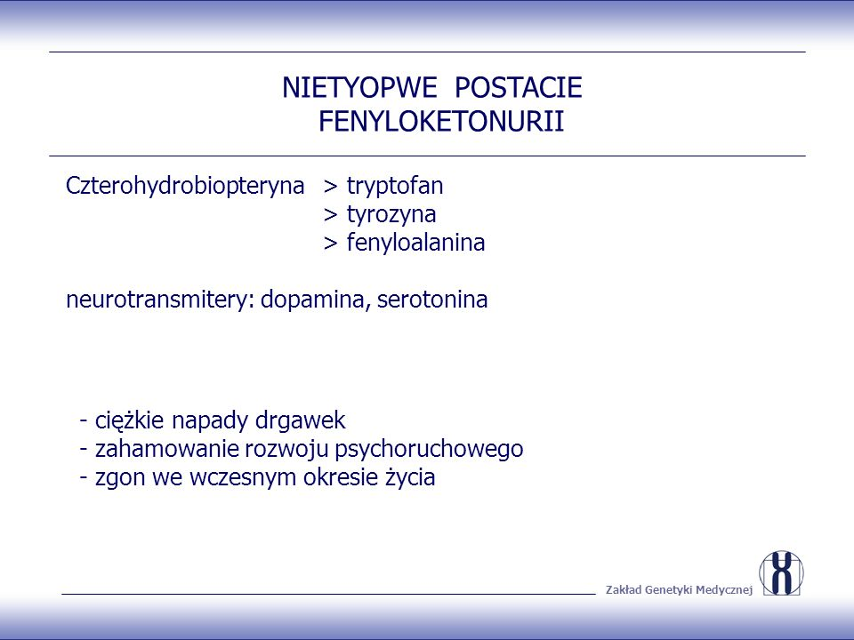 Zakład Genetyki Medycznej NIETYOPWE POSTACIE FENYLOKETONURII Czterohydrobiopteryna > tryptofan > tyrozyna > fenyloalanina neurotransmitery: dopamina, serotonina - ciężkie napady drgawek - zahamowanie rozwoju psychoruchowego - zgon we wczesnym okresie życia