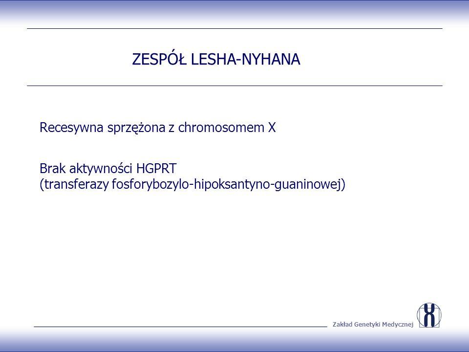 Zakład Genetyki Medycznej ZESPÓŁ LESHA-NYHANA Recesywna sprzężona z chromosomem X Brak aktywności HGPRT (transferazy fosforybozylo-hipoksantyno-guaninowej)