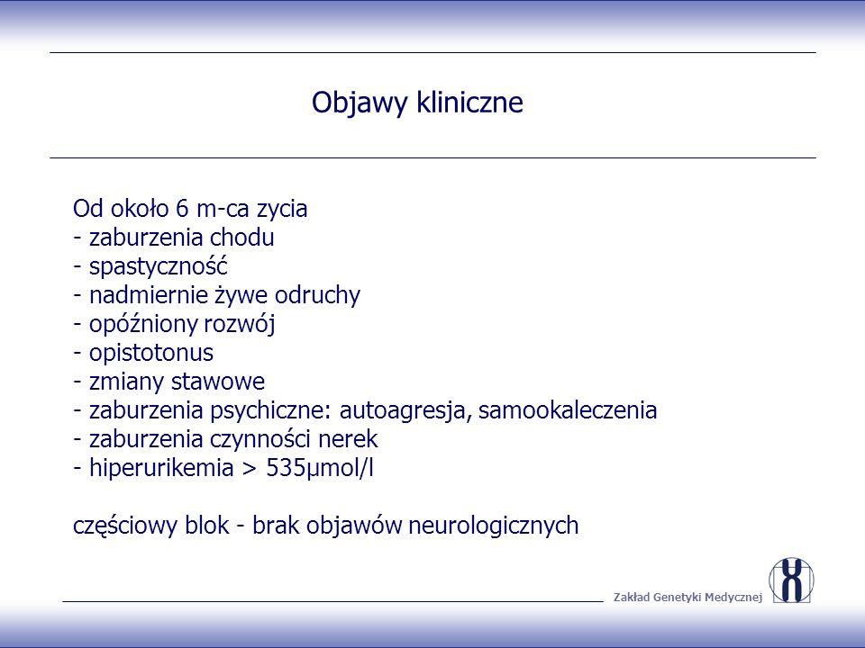 Zakład Genetyki Medycznej Objawy kliniczne Od około 6 m-ca zycia - zaburzenia chodu - spastyczność - nadmiernie żywe odruchy - opóźniony rozwój - opistotonus - zmiany stawowe - zaburzenia psychiczne: autoagresja, samookaleczenia - zaburzenia czynności nerek - hiperurikemia > 535μmol/l częściowy blok - brak objawów neurologicznych