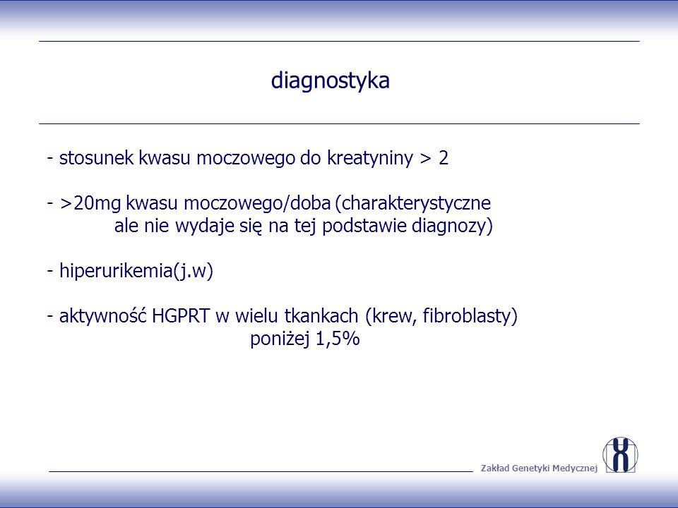 Zakład Genetyki Medycznej diagnostyka - stosunek kwasu moczowego do kreatyniny > 2 - >20mg kwasu moczowego/doba (charakterystyczne ale nie wydaje się na tej podstawie diagnozy) - hiperurikemia(j.w) - aktywność HGPRT w wielu tkankach (krew, fibroblasty) poniżej 1,5%