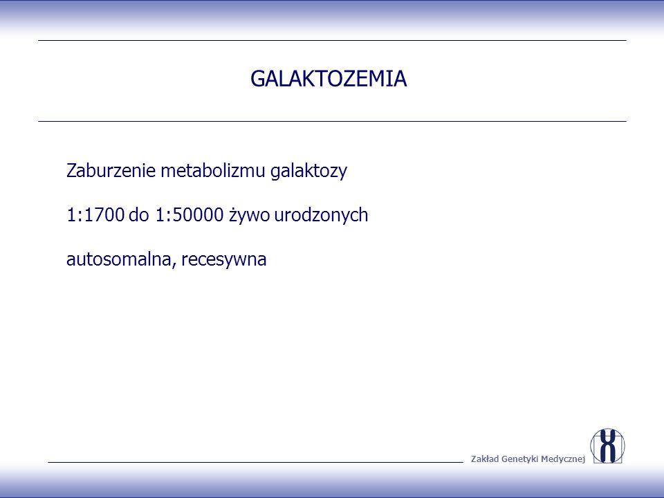 Zakład Genetyki Medycznej Zaburzenie metabolizmu galaktozy 1:1700 do 1:50000 żywo urodzonych autosomalna, recesywna GALAKTOZEMIA
