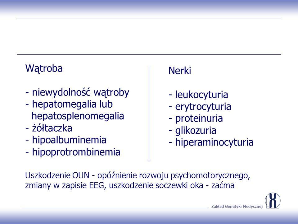 Zakład Genetyki Medycznej Wątroba - niewydolność wątroby - hepatomegalia lub hepatosplenomegalia - żółtaczka - hipoalbuminemia - hipoprotrombinemia Nerki - leukocyturia - erytrocyturia - proteinuria - glikozuria - hiperaminocyturia Uszkodzenie OUN - opóźnienie rozwoju psychomotorycznego, zmiany w zapisie EEG, uszkodzenie soczewki oka - zaćma