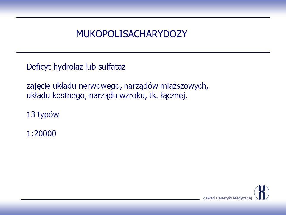 Zakład Genetyki Medycznej MUKOPOLISACHARYDOZY Deficyt hydrolaz lub sulfataz zajęcie układu nerwowego, narządów miąższowych, układu kostnego, narządu wzroku, tk.