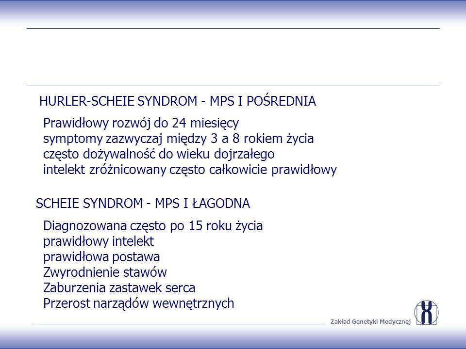 Zakład Genetyki Medycznej HURLER-SCHEIE SYNDROM - MPS I POŚREDNIA SCHEIE SYNDROM - MPS I ŁAGODNA Prawidłowy rozwój do 24 miesięcy symptomy zazwyczaj między 3 a 8 rokiem życia często dożywalność do wieku dojrzałego intelekt zróżnicowany często całkowicie prawidłowy Diagnozowana często po 15 roku życia prawidłowy intelekt prawidłowa postawa Zwyrodnienie stawów Zaburzenia zastawek serca Przerost narządów wewnętrznych