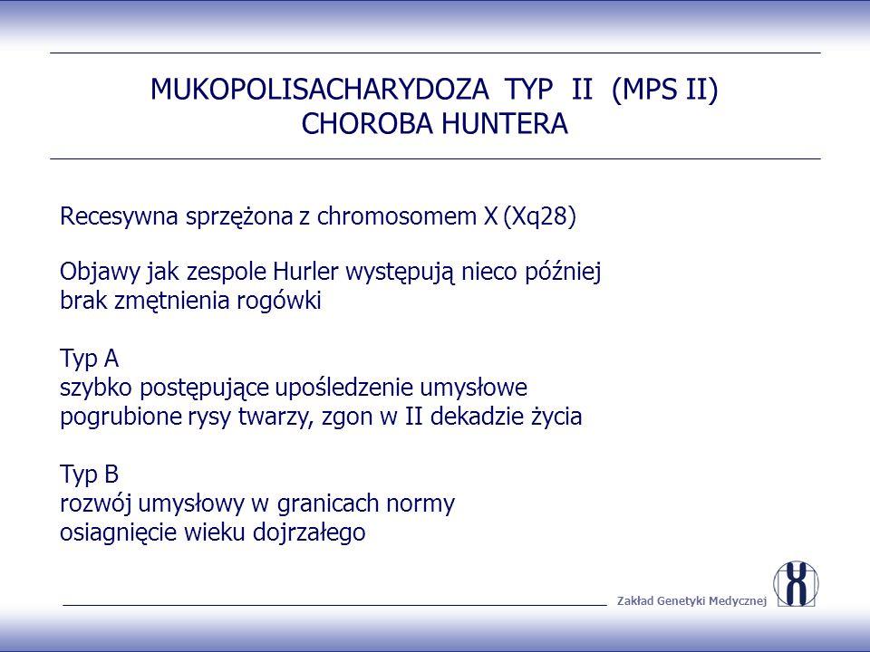 Zakład Genetyki Medycznej MUKOPOLISACHARYDOZA TYP II (MPS II) CHOROBA HUNTERA Recesywna sprzężona z chromosomem X (Xq28) Objawy jak zespole Hurler występują nieco później brak zmętnienia rogówki Typ A szybko postępujące upośledzenie umysłowe pogrubione rysy twarzy, zgon w II dekadzie życia Typ B rozwój umysłowy w granicach normy osiagnięcie wieku dojrzałego