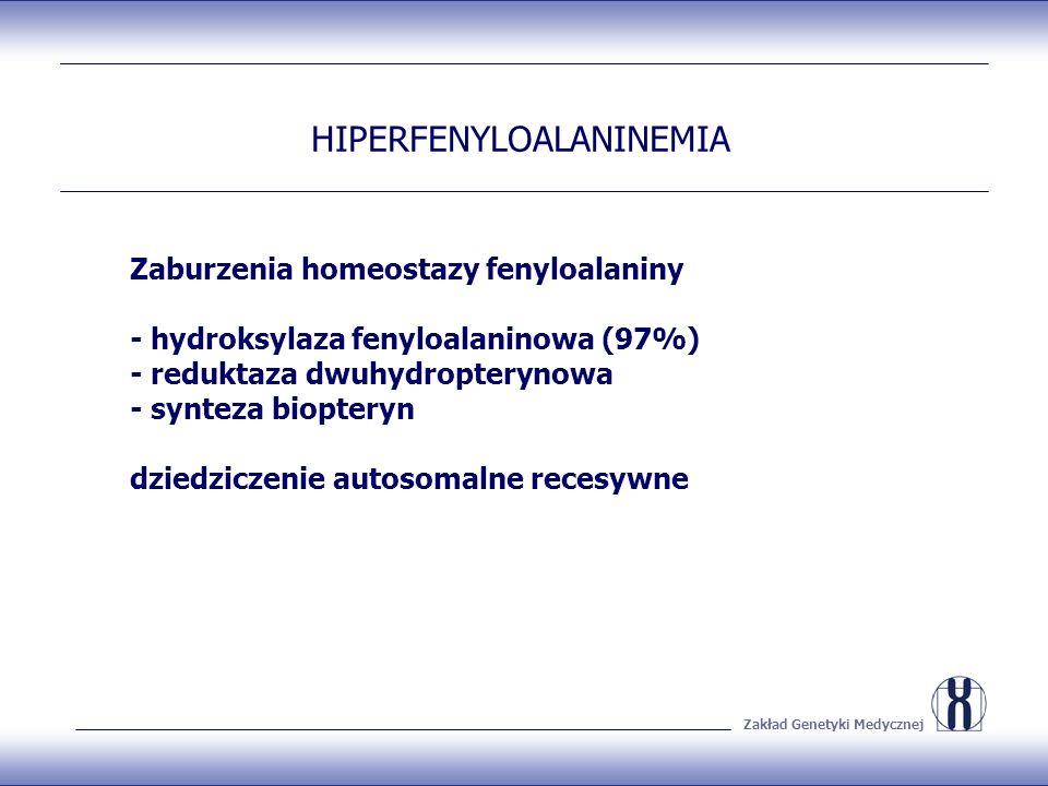 Zakład Genetyki Medycznej HIPERFENYLOALANINEMIA Zaburzenia homeostazy fenyloalaniny - hydroksylaza fenyloalaninowa (97%) - reduktaza dwuhydropterynowa - synteza biopteryn dziedziczenie autosomalne recesywne