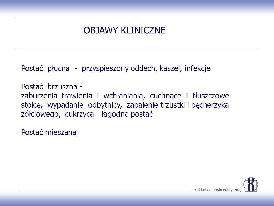 Zakład Genetyki Medycznej OBJAWY KLINICZNE Postać płucna - przyspieszony oddech, kaszel, infekcje Postać brzuszna - zaburzenia trawienia i wchłaniania, cuchnące i tłuszczowe stolce, wypadanie odbytnicy, zapalenie trzustki i pęcherzyka żółciowego, cukrzyca - łagodna postać Postać mieszana