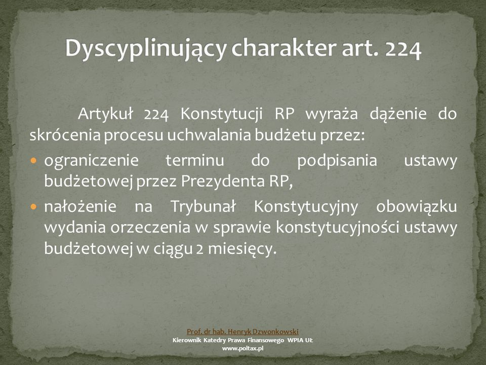 Artykuł 224 Konstytucji RP wyraża dążenie do skrócenia procesu uchwalania budżetu przez: ograniczenie terminu do podpisania ustawy budżetowej przez Prezydenta RP, nałożenie na Trybunał Konstytucyjny obowiązku wydania orzeczenia w sprawie konstytucyjności ustawy budżetowej w ciągu 2 miesięcy.