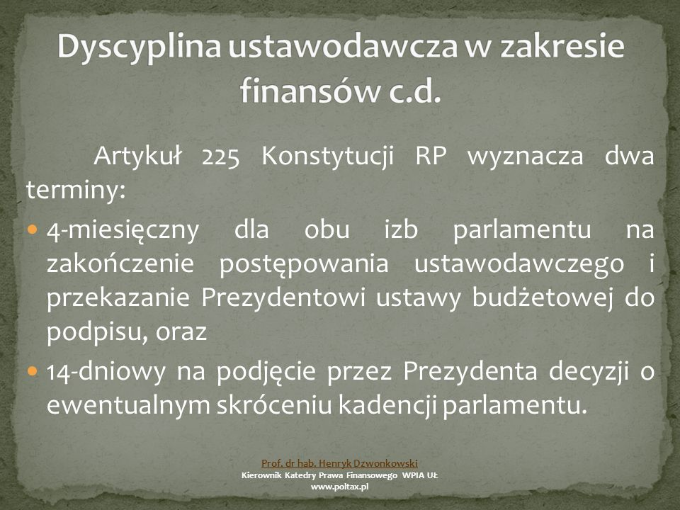 Artykuł 225 Konstytucji RP wyznacza dwa terminy: 4-miesięczny dla obu izb parlamentu na zakończenie postępowania ustawodawczego i przekazanie Prezydentowi ustawy budżetowej do podpisu, oraz 14-dniowy na podjęcie przez Prezydenta decyzji o ewentualnym skróceniu kadencji parlamentu.