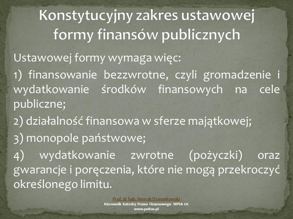 Ustawowej formy wymaga więc: 1) finansowanie bezzwrotne, czyli gromadzenie i wydatkowanie środków finansowych na cele publiczne; 2) działalność finansowa w sferze majątkowej; 3) monopole państwowe; 4) wydatkowanie zwrotne (pożyczki) oraz gwarancje i poręczenia, które nie mogą przekroczyć określonego limitu.