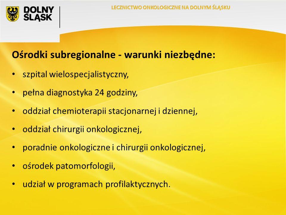 Ośrodki subregionalne - warunki niezbędne: szpital wielospecjalistyczny, pełna diagnostyka 24 godziny, oddział chemioterapii stacjonarnej i dziennej, oddział chirurgii onkologicznej, poradnie onkologiczne i chirurgii onkologicznej, ośrodek patomorfologii, udział w programach profilaktycznych.