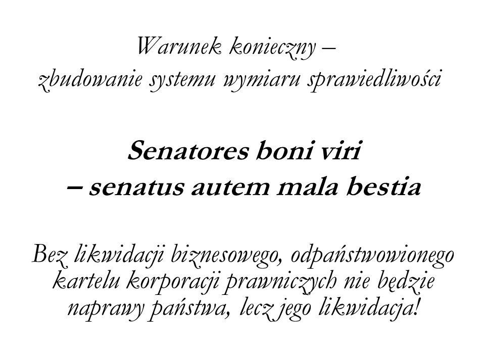 Warunek konieczny – zbudowanie systemu wymiaru sprawiedliwości Senatores boni viri – senatus autem mala bestia Bez likwidacji biznesowego, odpaństwowionego kartelu korporacji prawniczych nie będzie naprawy państwa, lecz jego likwidacja!
