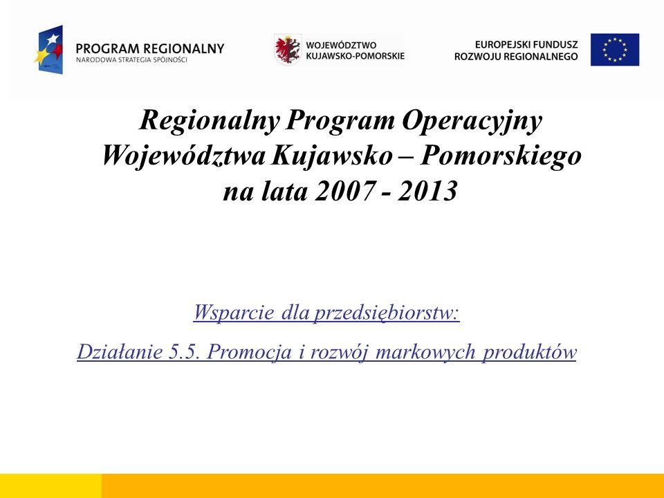 Regionalny Program Operacyjny Województwa Kujawsko – Pomorskiego na lata 2007 - 2013 Wsparcie dla przedsiębiorstw: Działanie 5.5. Promocja i rozwój ma