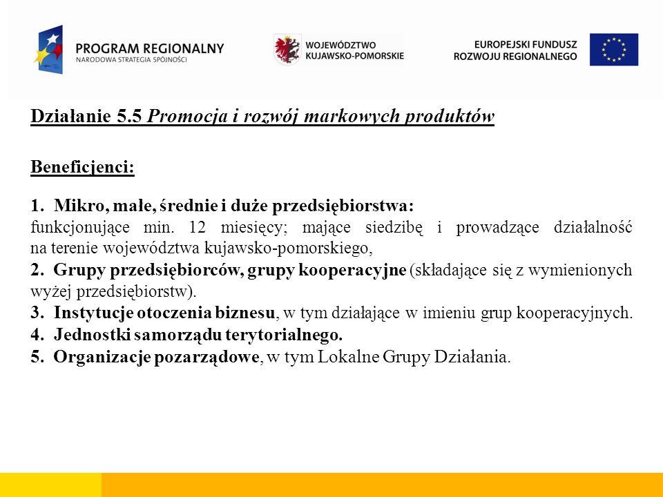 Działanie 5.5 Promocja i rozwój markowych produktów Beneficjenci: 1. Mikro, małe, średnie i duże przedsiębiorstwa: funkcjonujące min. 12 miesięcy; maj