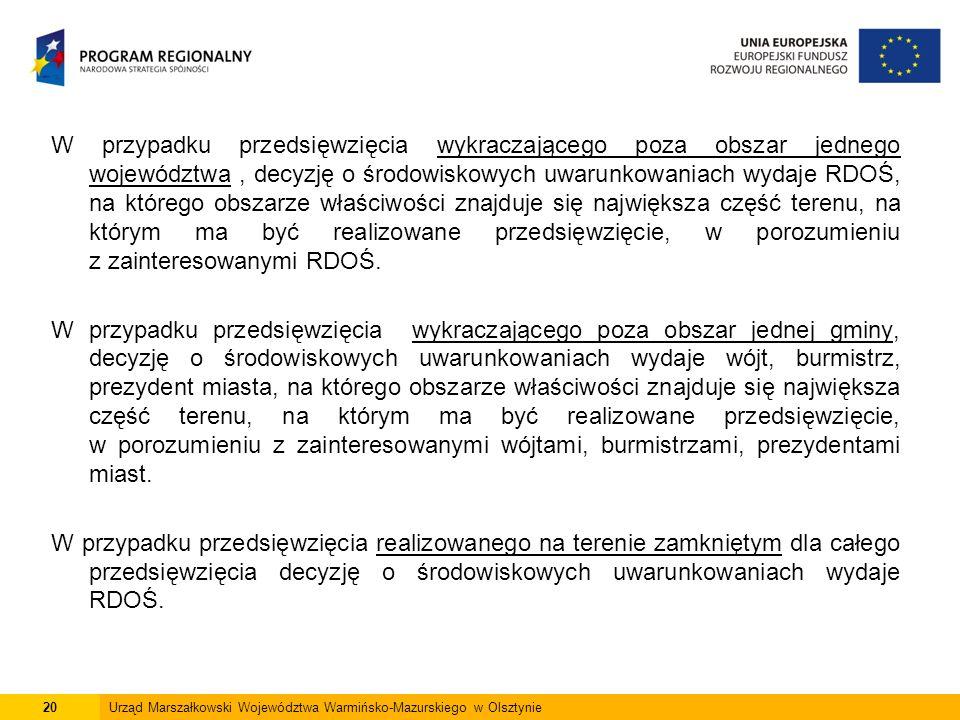 20Urząd Marszałkowski Województwa Warmińsko-Mazurskiego w Olsztynie W przypadku przedsięwzięcia wykraczającego poza obszar jednego województwa, decyzję o środowiskowych uwarunkowaniach wydaje RDOŚ, na którego obszarze właściwości znajduje się największa część terenu, na którym ma być realizowane przedsięwzięcie, w porozumieniu z zainteresowanymi RDOŚ.