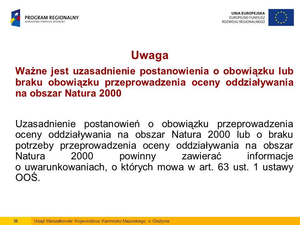 Uwaga Ważne jest uzasadnienie postanowienia o obowiązku lub braku obowiązku przeprowadzenia oceny oddziaływania na obszar Natura 2000 Uzasadnienie postanowień o obowiązku przeprowadzenia oceny oddziaływania na obszar Natura 2000 lub o braku potrzeby przeprowadzenia oceny oddziaływania na obszar Natura 2000 powinny zawierać informacje o uwarunkowaniach, o których mowa w art.