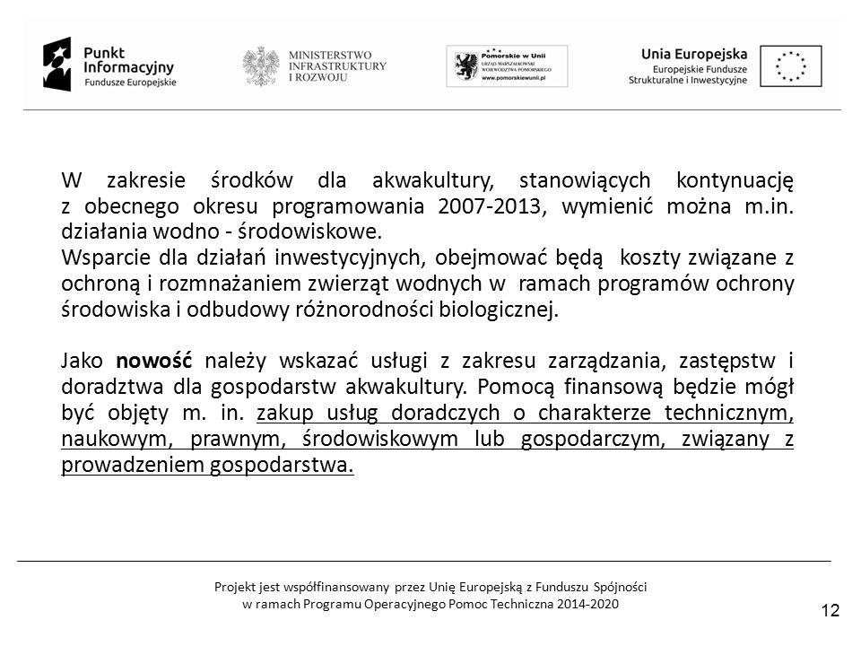 Projekt jest współfinansowany przez Unię Europejską z Funduszu Spójności w ramach Programu Operacyjnego Pomoc Techniczna 2014-2020 12 W zakresie środków dla akwakultury, stanowiących kontynuację z obecnego okresu programowania 2007-2013, wymienić można m.in.