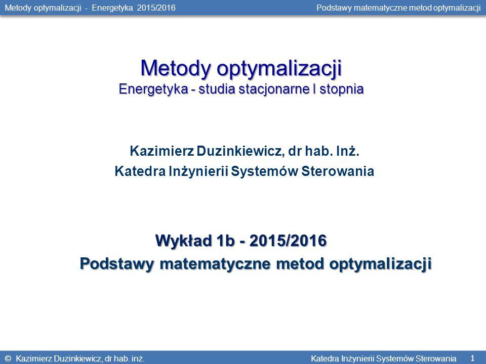 1 Metody optymalizacji - Energetyka 2015/2016 Podstawy matematyczne metod optymalizacji © Kazimierz Duzinkiewicz, dr hab. inż. Katedra Inżynierii Syst