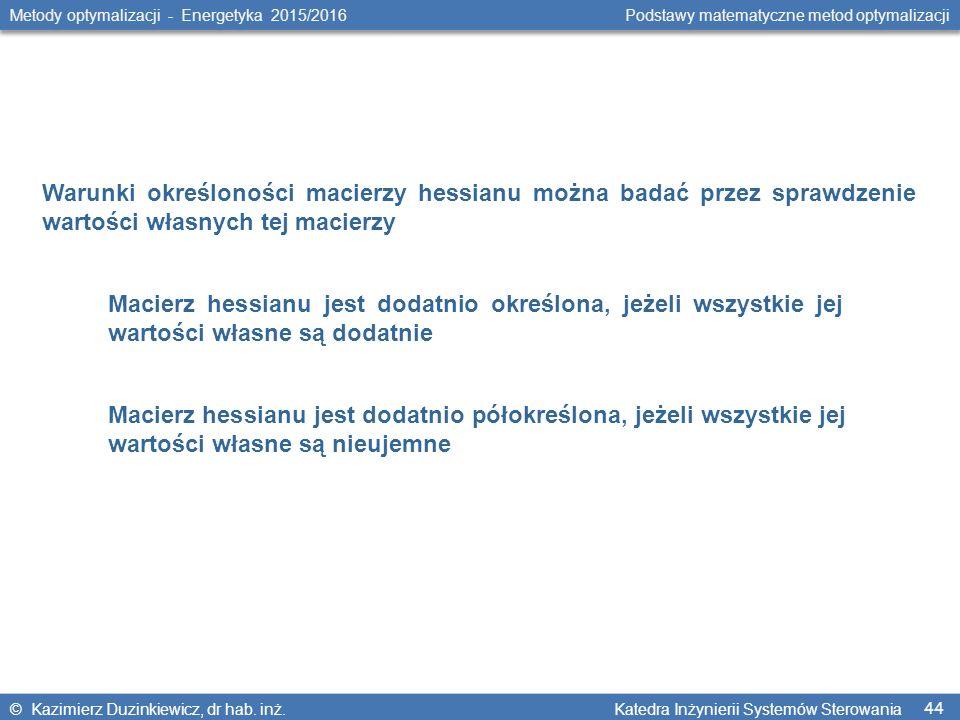 44 Metody optymalizacji - Energetyka 2015/2016 Podstawy matematyczne metod optymalizacji © Kazimierz Duzinkiewicz, dr hab.