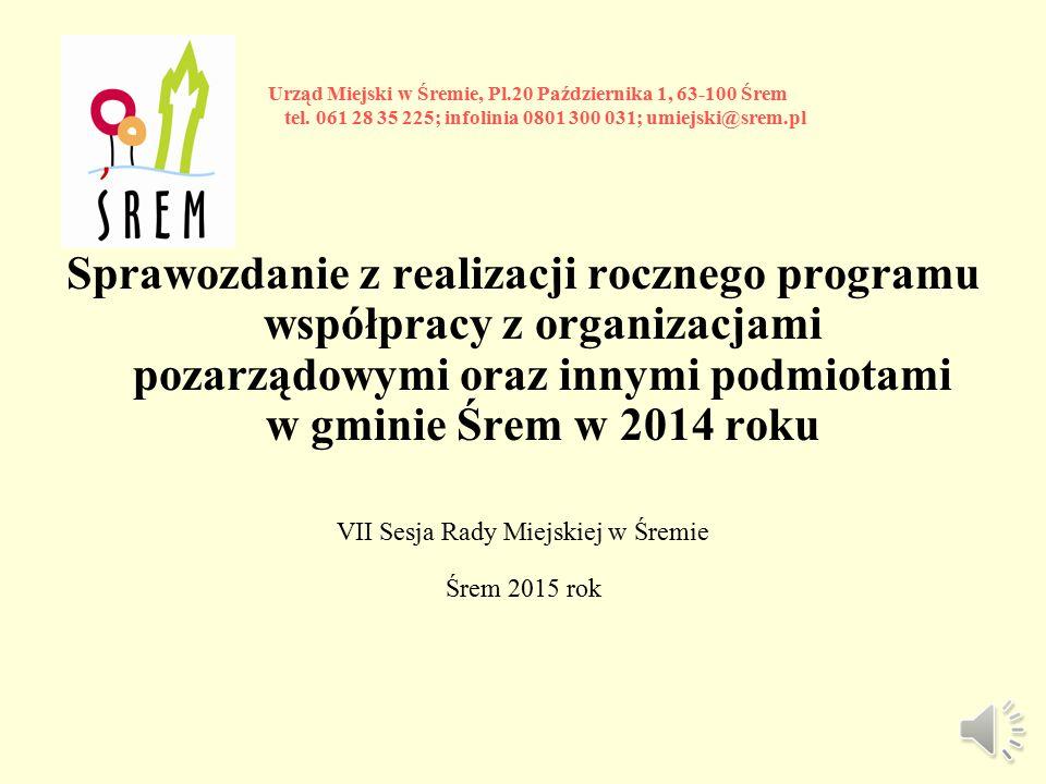 Sprawozdanie z realizacji rocznego programu współpracy z organizacjami pozarządowymi oraz innymi podmiotami w gminie Śrem w 2014 roku VII Sesja Rady Miejskiej w Śremie Śrem 2015 rok Urząd Miejski w Śremie, Pl.20 Października 1, 63-100 Śrem tel.