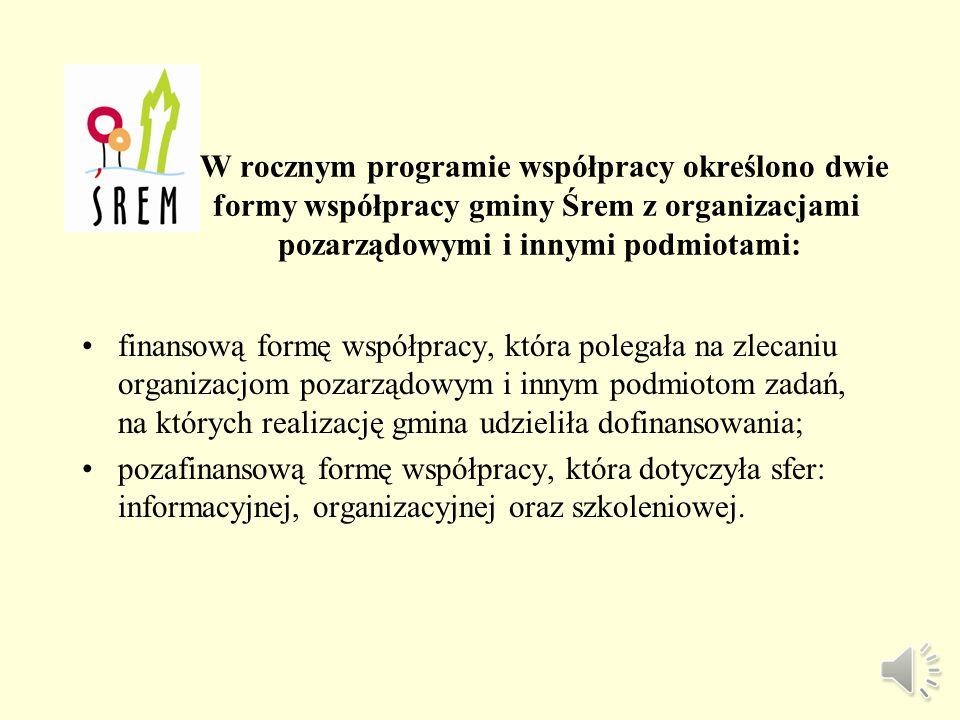 W rocznym programie współpracy określono dwie formy współpracy gminy Śrem z organizacjami pozarządowymi i innymi podmiotami: finansową formę współpracy, która polegała na zlecaniu organizacjom pozarządowym i innym podmiotom zadań, na których realizację gmina udzieliła dofinansowania; pozafinansową formę współpracy, która dotyczyła sfer: informacyjnej, organizacyjnej oraz szkoleniowej.