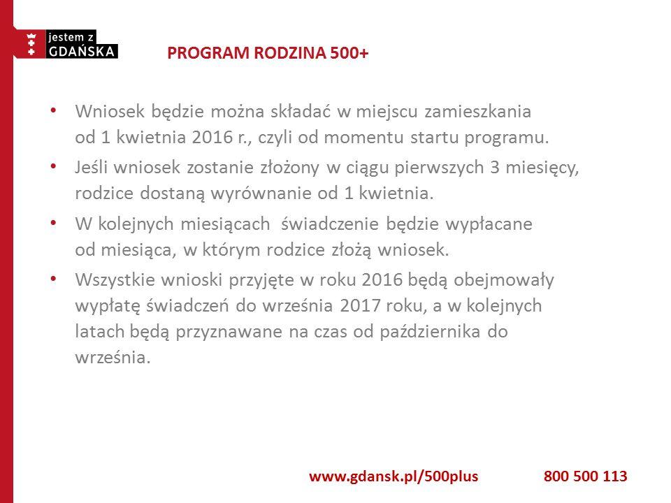 PROGRAM RODZINA 500+ Wniosek będzie można składać w miejscu zamieszkania od 1 kwietnia 2016 r., czyli od momentu startu programu.