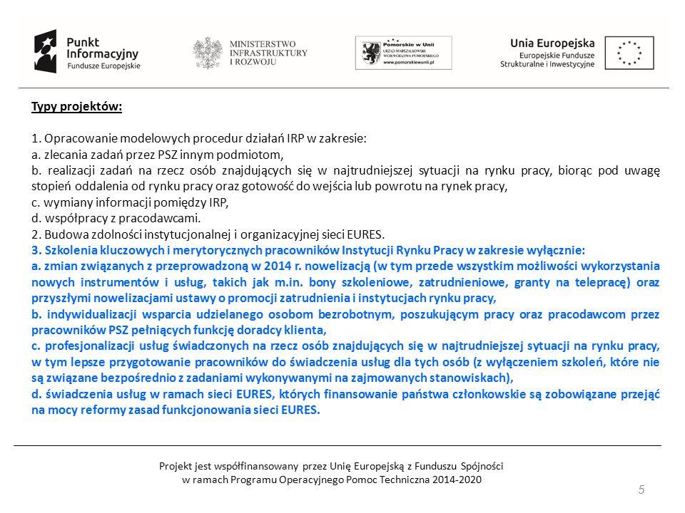 Projekt jest współfinansowany przez Unię Europejską z Funduszu Spójności w ramach Programu Operacyjnego Pomoc Techniczna 2014-2020 46 Beneficjentami w szczególności są: 1) jednostki samorządu terytorialnego i ich jednostki organizacyjne, 2) związki i stowarzyszenia jednostek samorządu terytorialnego, 3) instytucje edukacyjne, 4) szkoły wyższe, 5) IOB, 6) instytucje pomocy i integracji społecznej, 7) instytucje rynku pracy, 8) związki zawodowe, 9) izby gospodarcze i organizacje przedsiębiorców, 10) przedsiębiorcy, 11) organizacje pozarządowe, 12) podmioty ekonomii społecznej/przedsiębiorstwa społeczne.