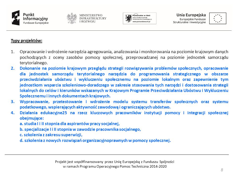Projekt jest współfinansowany przez Unię Europejską z Funduszu Spójności w ramach Programu Operacyjnego Pomoc Techniczna 2014-2020 49 Beneficjentami w szczególności są: 1) jednostki samorządu terytorialnego i ich jednostki organizacyjne, 2) związki i stowarzyszenia jednostek samorządu terytorialnego, 3) IOB, 4) instytucje pomocy i integracji społecznej, 5) instytucje rynku pracy, 6) izby gospodarcze i organizacje przedsiębiorców, 7) przedsiębiorcy, 8) organizacje pozarządowe, 9) podmioty ekonomii społecznej/przedsiębiorstwa społeczne.