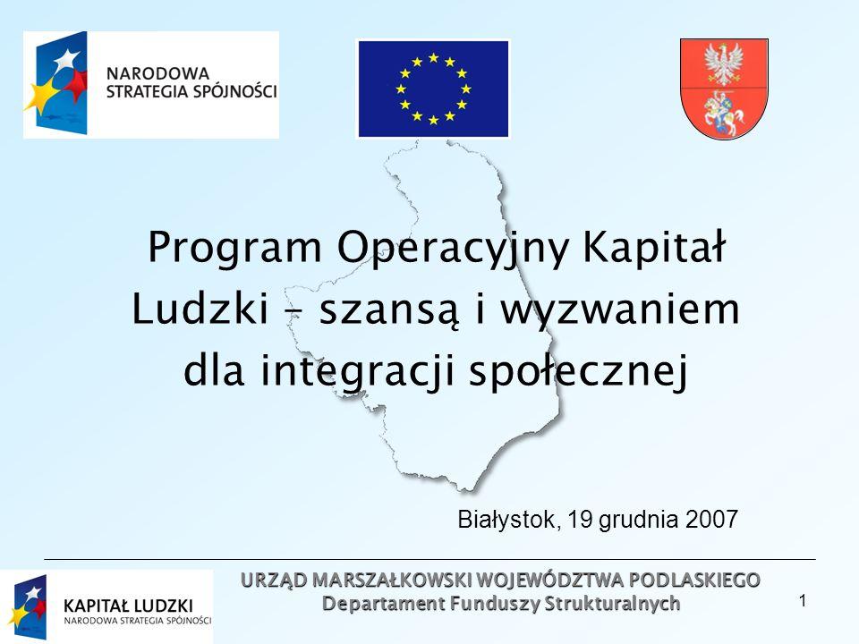 1 URZĄD MARSZAŁKOWSKI WOJEWÓDZTWA PODLASKIEGO Departament Funduszy Strukturalnych Program Operacyjny Kapitał Ludzki – szansą i wyzwaniem dla integracji społecznej Białystok, 19 grudnia 2007