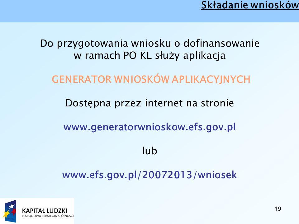19 Składanie wniosków Do przygotowania wniosku o dofinansowanie w ramach PO KL służy aplikacja GENERATOR WNIOSKÓW APLIKACYJNYCH Dostępna przez internet na stronie www.generatorwnioskow.efs.gov.pl lub www.efs.gov.pl/20072013/wniosek