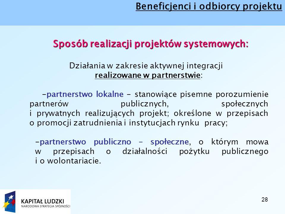 28 Sposób realizacji projektów systemowych: Działania w zakresie aktywnej integracji realizowane w partnerstwie: -partnerstwo lokalne - stanowiące pisemne porozumienie partnerów publicznych, społecznych i prywatnych realizujących projekt; określone w przepisach o promocji zatrudnienia i instytucjach rynku pracy; -partnerstwo publiczno – społeczne, o którym mowa w przepisach o działalności pożytku publicznego i o wolontariacie.