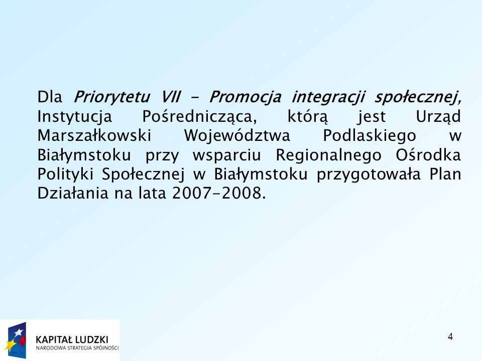 4 Dla Priorytetu VII - Promocja integracji społecznej, Instytucja Pośrednicząca, którą jest Urząd Marszałkowski Województwa Podlaskiego w Białymstoku przy wsparciu Regionalnego Ośrodka Polityki Społecznej w Białymstoku przygotowała Plan Działania na lata 2007-2008.