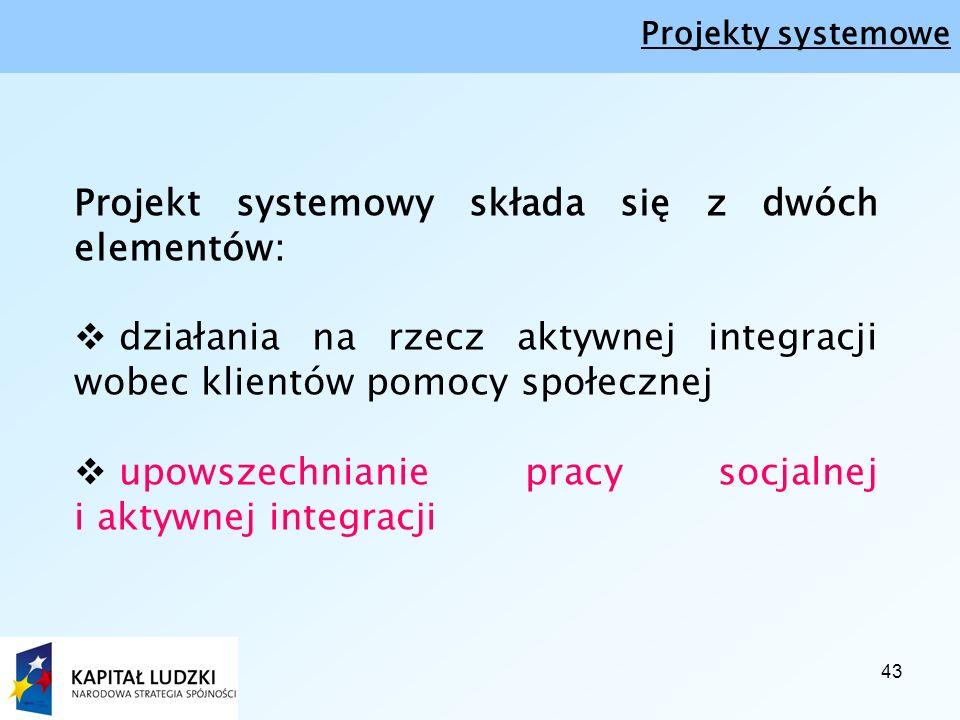 43 Projekt systemowy składa się z dwóch elementów:  działania na rzecz aktywnej integracji wobec klientów pomocy społecznej  upowszechnianie pracy socjalnej i aktywnej integracji Projekty systemowe