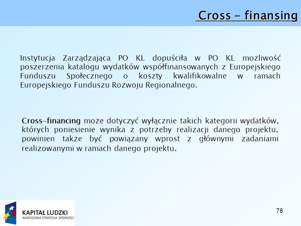 78 Cross - finansing Cross - finansing Instytucja Zarządzająca PO KL dopuściła w PO KL możliwość poszerzenia katalogu wydatków współfinansowanych z Europejskiego Funduszu Społecznego o koszty kwalifikowalne w ramach Europejskiego Funduszu Rozwoju Regionalnego.
