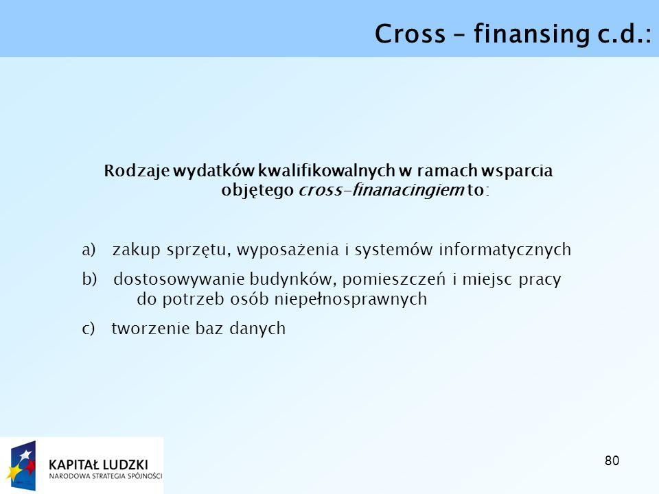 80 Cross – finansing c.d.: Rodzaje wydatków kwalifikowalnych w ramach wsparcia objętego cross-finanacingiem to: a) zakup sprzętu, wyposażenia i systemów informatycznych b) dostosowywanie budynków, pomieszczeń i miejsc pracy do potrzeb osób niepełnosprawnych c) tworzenie baz danych