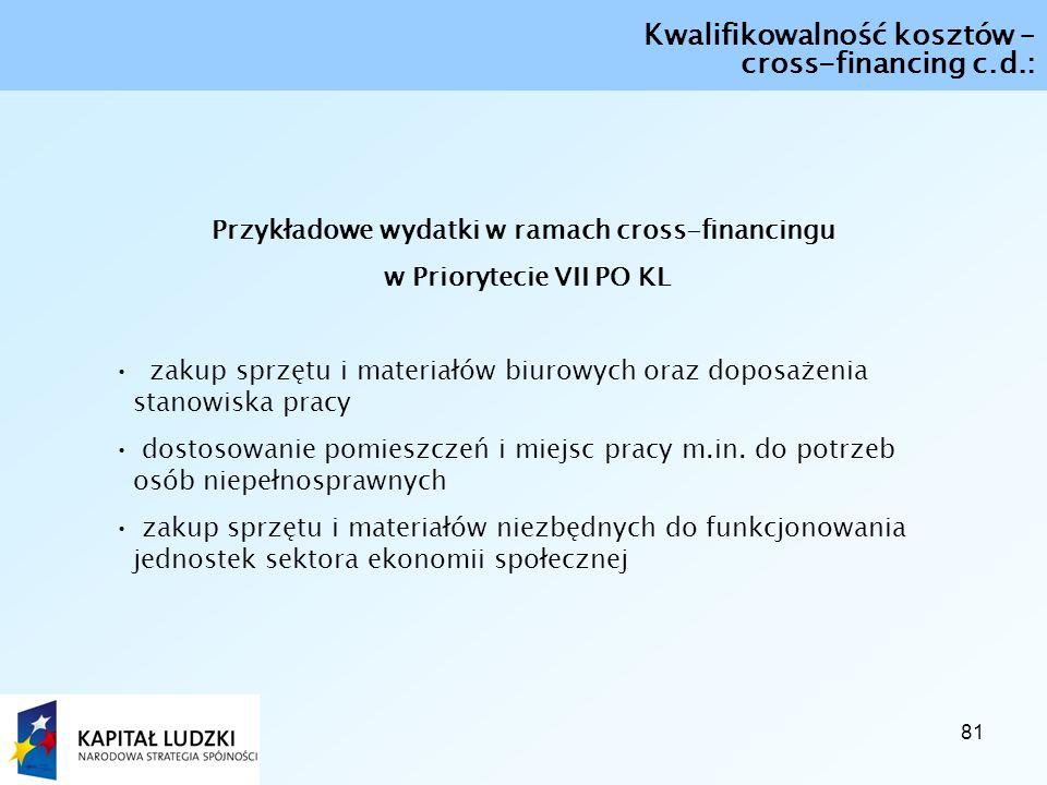81 Kwalifikowalność kosztów – cross-financing c.d.: Przykładowe wydatki w ramach cross-financingu w Priorytecie VII PO KL zakup sprzętu i materiałów biurowych oraz doposażenia stanowiska pracy dostosowanie pomieszczeń i miejsc pracy m.in.