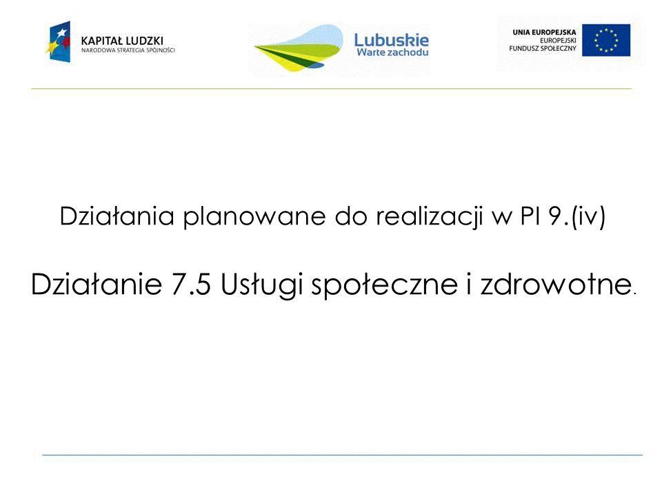 Działania planowane do realizacji w PI 9.(iv) Działanie 7.5 Usługi społeczne i zdrowotne.