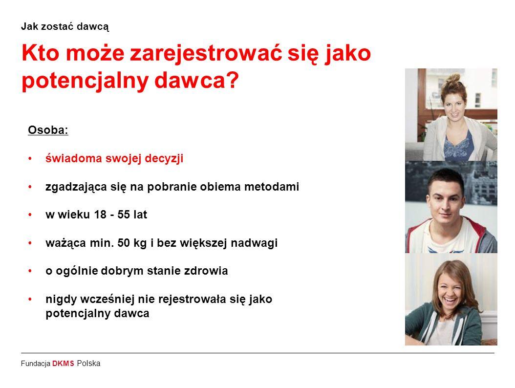 Fundacja DKMS Polska Jak zostać dawcą Kto może zarejestrować się jako potencjalny dawca? Osoba: świadoma swojej decyzji zgadzająca się na pobranie obi