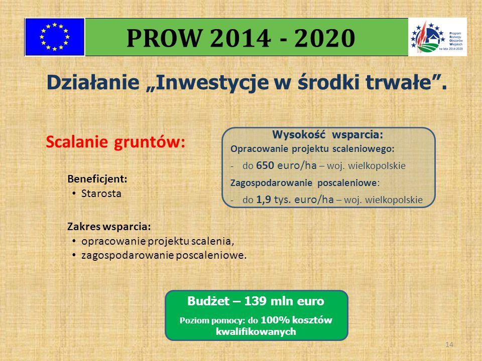 """Działanie """"Inwestycje w środki trwałe"""". PROW 2014 - 2020 14 Scalanie gruntów: Budżet – 139 mln euro Poziom pomocy: do 100% kosztów kwalifikowanych Ben"""