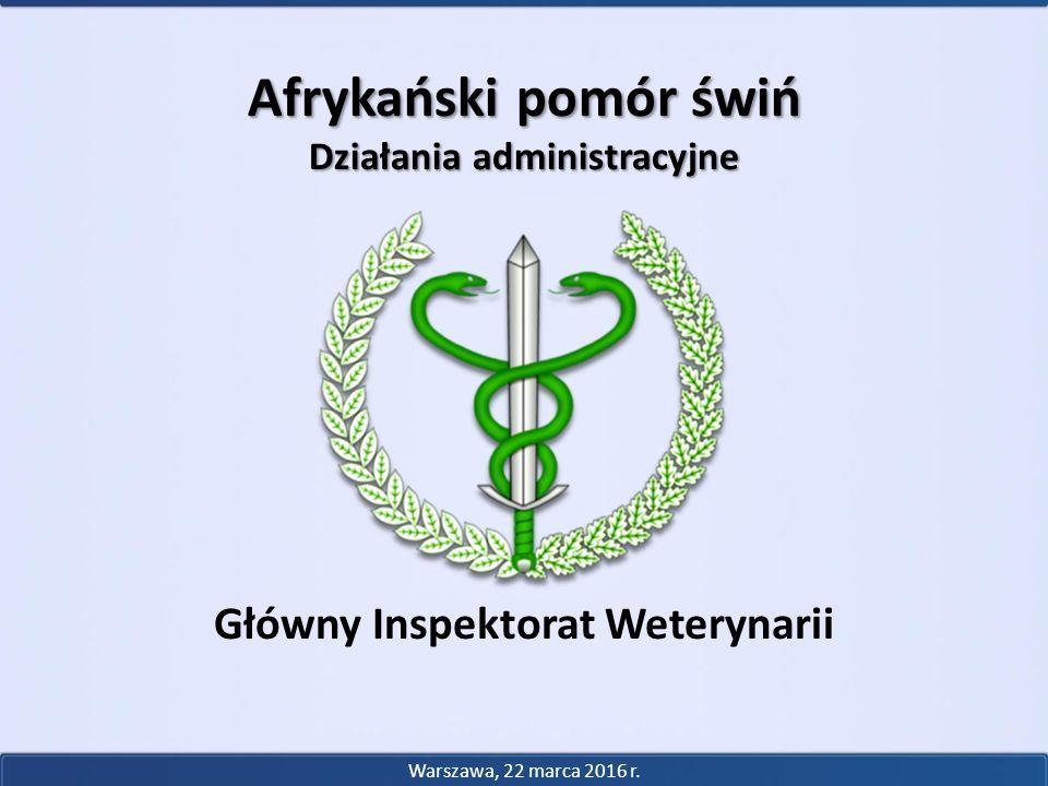 Główny Inspektorat Weterynarii Afrykański pomór świń Działania administracyjne Warszawa, 22 marca 2016 r.